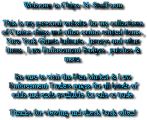 Welcome to Chips~N~Stuff.com This is my personal website for my collections of Casino chips and other casino related items , New York Giants helmets , jerseys and other items , Law Enforcement Badges , patches & more. Be sure to visit the Flea Market & Law Enforcement Traders pages for all kinds of odds and ends available for sale or trade. Thanks for viewing and check back often!